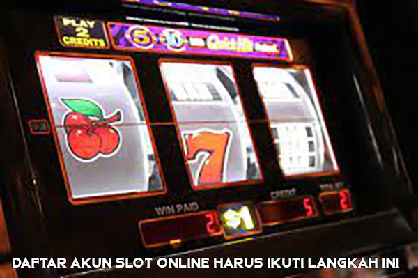 Daftar Akun Slot Online Harus Ikuti Langkah Ini