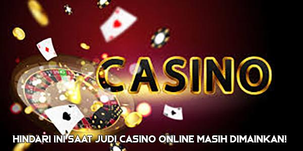 Hindari Ini Saat Judi Casino Online Masih Dimainkan!