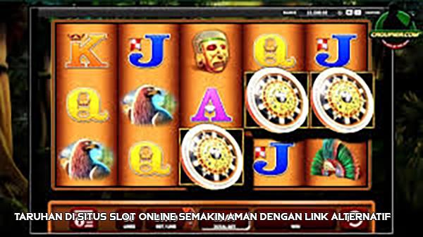 Taruhan di Situs Slot Online Semakin Aman dengan Link Alternatif